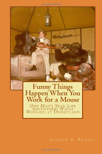 Funny Things Happen When You Work for a Mouse: One Man's True Life Adventures While Working at Disneyland