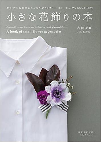 小さな花飾りの本: 生花で作る簡単おしゃれなアクセサリー コサージュ・ブレスレット・花冠