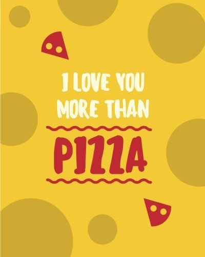 I Love You More Than Pizza: 110 Page 8x10