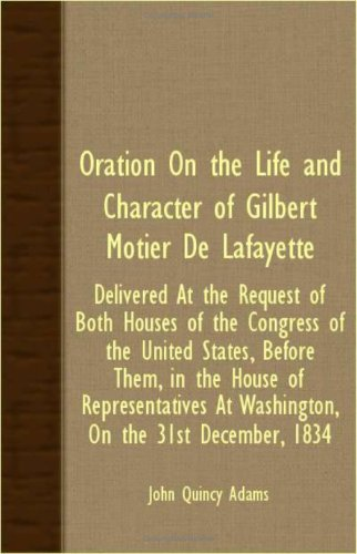 Oration On The Life And Character Of Gilbert Motier De Lafayette - Delivered At The Request Of Both Houses Of The Congress Of The United States, ... At Washington, On The 31St December, 1834 PDF