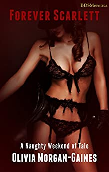 Forever Scarlett - A Naughty Weekend of Tale (A BDSMerotica Submissive Romance Series) by [Morgan-Gaines, Olivia]