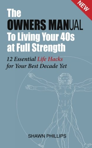 The Owners MANual To Living Your 40's at Full Strength: The 12 Essential Life Hacks