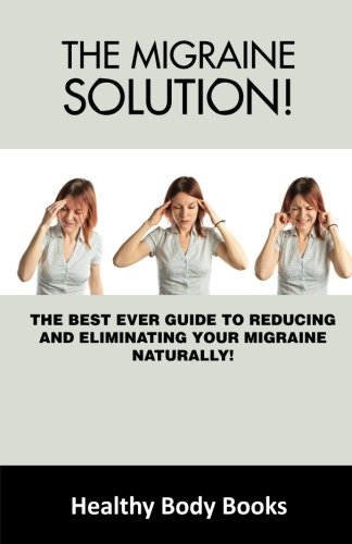 Download The Migraine Solution: The Best-Ever Guide to Reducing and Eliminating Your Migraine Naturally! ebook
