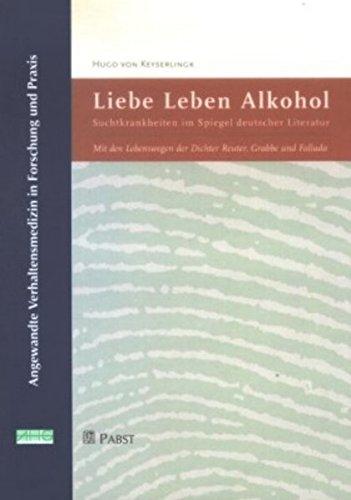 Liebe, Leben, Alkohol: Suchtkrankheiten im Spiegel deutscher Literatur. Mit den Lebenswegen der Dichter Reuter, Grabbe und Fallada