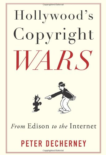 Hollywood?s Copyright Wars � From Edison to the Internet (Film and Culture Series)