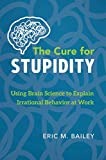 img - for The Cure for Stupidity: Using Brain Science to Explain Irrational Behavior book / textbook / text book