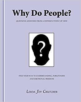 Why Do People?: Questions Answered from a Different Point of View. a Little Book to Help People Find Their Way to Understanding, Forgiveness and Emotional Freedom.