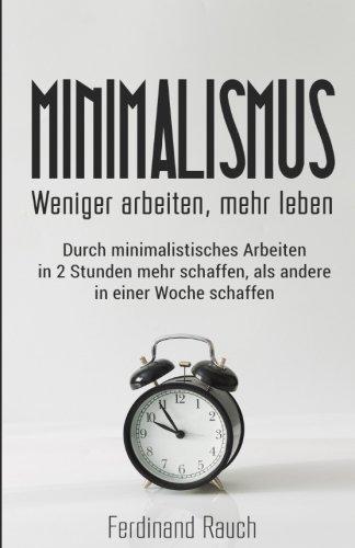 Minimalismus: Weniger arbeiten, mehr leben: Durch minimalistisches Arbeiten in 2 Stunden mehr schaffen, als andere in einer Woche schaffen. Zeitmanagement, Ruhe, Ordnung