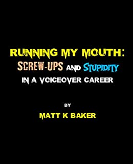 Running my Mouth: Screw-ups and Stupidity in a Voiceover Career by [Baker, Matt K]
