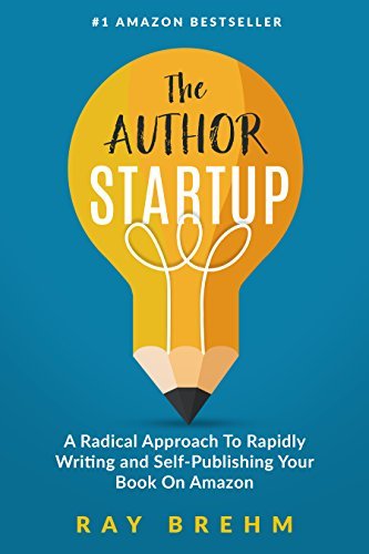 The Author Startup: A Radical Approach To Rapidly Writing and Self-Publishing Your Book On Amazon (Self-Publishing Success Series 1)