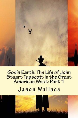 God's Earth: The Life of John Stuart Tapscott in the Great American West: Part 1 pdf