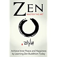 Zen: Master the Art Achieve Inner Peace and Happiness by Learning Zen Buddhism Today