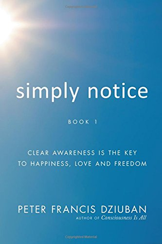 Read Online Simply Notice: Clear Awareness Is the Key to Happiness, Love and Freedom pdf epub