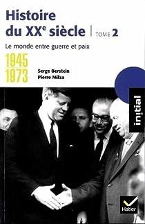 Histoire du XXe siècle. Tome 2 : Le monde entre guerre et paix, 1945-1973 par Berstein