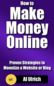 How to Make Money Online: Proven Strategies to Monetize a Website or Blog by [Ulrich, Al]