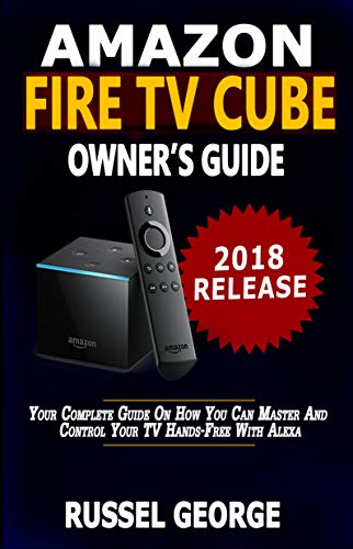 Amazon Fire TV Cube Owner's Guide: Your Complete Guide On How You Can Master And Control Your TV Hands-Free With...