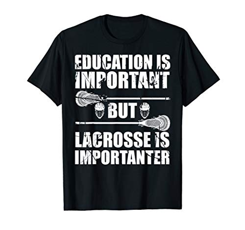 Education Is-Important, But Lacrosse-Is-Importanter - T-Shir