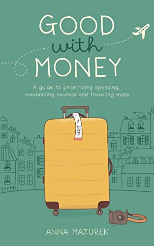 Good With Money: A Guide to Prioritizing Spending, Maximizing Savings, and Traveling More