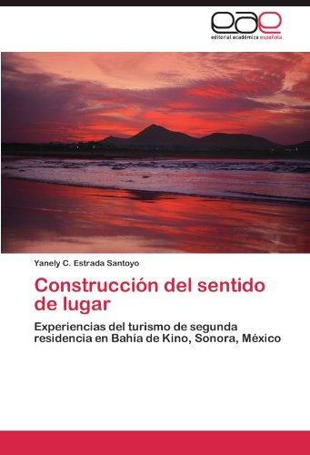 Construccion del sentido de lugar: Experiencias del turismo de segunda residencia en Bahia de Kino, Sonora, Mexico (Spanish Edition) [Yanely C. Estrada Santoyo] (Tapa Blanda)