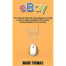 eBay: The Ultimate Step-By-Step Beginners Guide to Sell on eBay and Build a Successful Business Empire From Scratch (eBay, eBay Selling, eBay Business, Dropshipping, eBay Buying, Online Business)