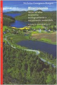 Bioeconomia. Verso un'altra economia ecologicamente e socialmente sostenibile Copertina flessibile – 4 lug 2003 Nicholas Georgescu-Roegen M. Bonaiuti G. Ricoveri E. Messori