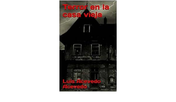 Amazon.com: Terror en la casa vieja (Spanish Edition) eBook: Luis Acevedo Acevedo: Kindle Store