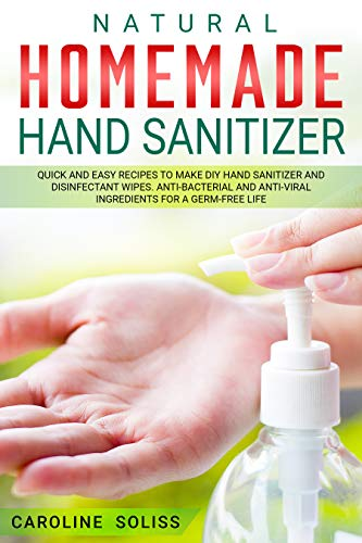Natural Homemade Hand Sanitizer: Quick and Easy Recipes to Make DIY Hand Sanitizer and Disinfectant Wipes. Anti-bacterial and Anti-viral Ingredients for a Germ-free Life by [Soliss, Caroline]