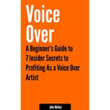 Voice Over: A Beginner's Guide to 7 Insider Secrets to Profiting as a Voice Over Artist