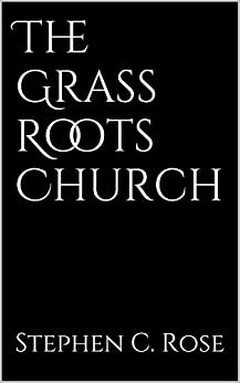 The Grass Roots Church (Church Renewal Series Book 3) by [Rose, Stephen C.]