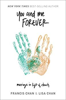 You and Me Forever: Marriage in Light of Eternity by [Chan, Francis, Chan, Lisa]