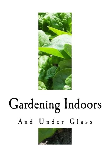 - Gardening Indoors and Under Glass: A Practical Guide to the Planting, Care and Propagation of House Plants, and to the Construction and Management of ... and Small Greenhouse (Practical Gardening)