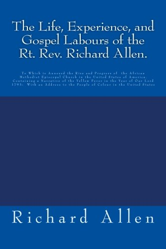 The Sentience, Experience, and Gospel Labours of the Rt. Rev. Richard Allen.: To Which is Annexed the Rise and Progress of  the African Methodist Episcopal ... to the People of Colour in the Shared States