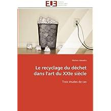 RECYCLAGE DU DECHET DANS L'ART DU XXIE SIECLE (LE)