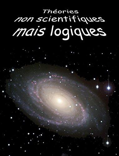 Théories non scientifiques mais logiques (Mystères de la vie et de l'univers t. 1) (French Edition)