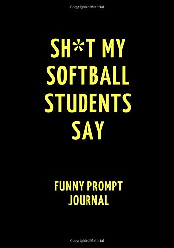 Sh*t My Softball Students Say: Funny Prompt Journal: Notebook for Softball Teachers to Write Quotes and Tales, Gift Idea 7