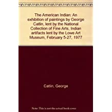 The American Indian: An exhibition of paintings by George Catlin, lent by the National Collection of Fine Arts, Indian artifacts lent by the Lowe Art Museum, February 5-27, 1977