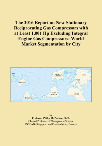 The 2016 Report on New Stationary Reciprocating Gas Compressors with at Least 1,001 Hp Excluding Integral Engine Gas Compressors: World Market Segmentation by City ()