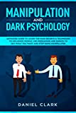 Manipulation and Dark Psychology: Advanced Guide to Learn the main Secrets & Techniques to Influence People. Use Persuasion and Empath to Get What You Want and Stop Being Manipulated