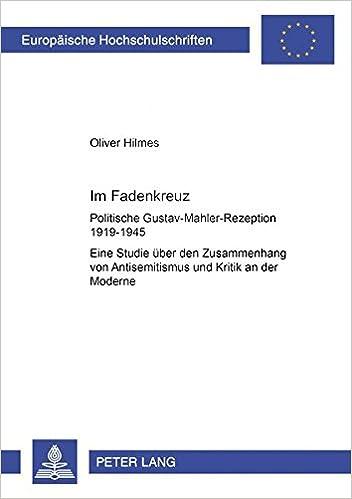 Im Fadenkreuz: Politische Gustav-Mahler-Rezeption 1919-1945- Eine Studie Ueber Den Zusammenhang Von Antisemitismus Und Kritik an Der Moderne ... / European University Studie)