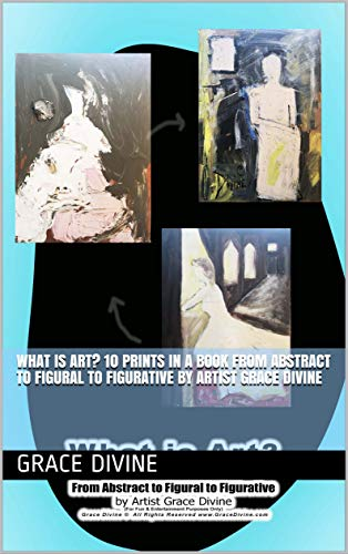 Abstract Figurative Paintings - What is Art? 10 PRINTS IN A BOOK From Abstract to Figural to Figurative by Artist Grace Divine