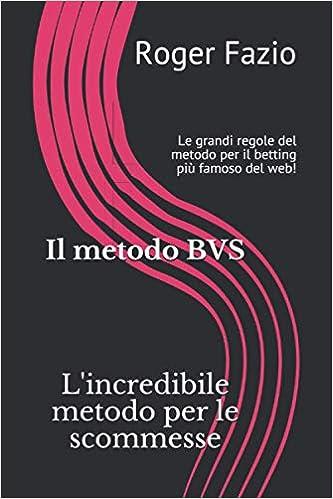 Il metodo BVS - L'incredibile metodo per le scommesse: Le grandi regole del metodo più famoso del web!