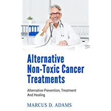 Alternative Non-Toxic Cancer Treatments: Alternative Prevention, Treatment And Healing
