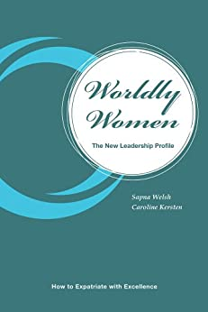 Worldly Women - The New Leadership Profile: How to Expatriate with Excellence by [Sapna Welsh, Caroline Kersten]