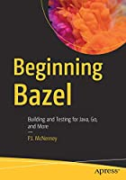 Beginning Bazel: Building and Testing for Java, Go, and More Front Cover