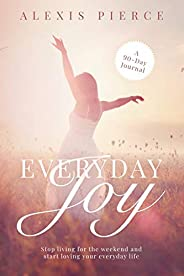 Everyday Joy: Stop living for the weekend and start loving your everyday life