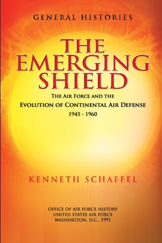 The Emerging Shield - The Air Force and the Evolution of Continental Air Defense 1945-1960 pdf