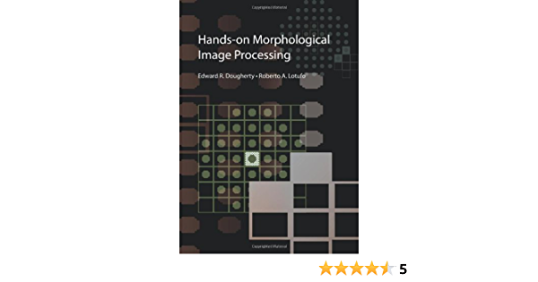 Hands On Morphological Image Processing Spie Tutorial Texts In Optical Engineering Vol Tt59 Edward R Dougherty Roberto A Lotufo 9780819447203 Amazon Com Books