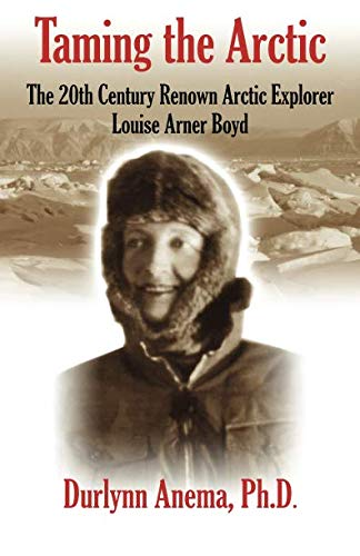 Taming the Arctic: The 20th Century Renown Explorer--Louise Arner Boyd