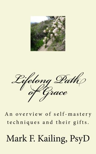 Lifelong Path of Grace: An overview of self-mastery techniques and their gifts. (Dr. Mark Kailing's Self-Mastery Lecture Series) (Volume 9) ebook