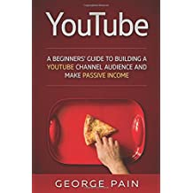 YouTube: A Beginners' Guide to Building a YouTube Channel Audience and Make Passive Income (Make Money Online on YouTube with YouTube Marketing) (Volume 1)